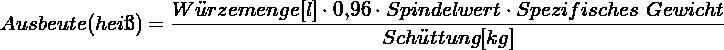 \[ Ausbeute(heiß) = \frac{Würzemenge[l] \cdot \text{0,96} \cdot Spindelwert \cdot Spezifisches~Gewicht}{Schüttung[kg]} \]